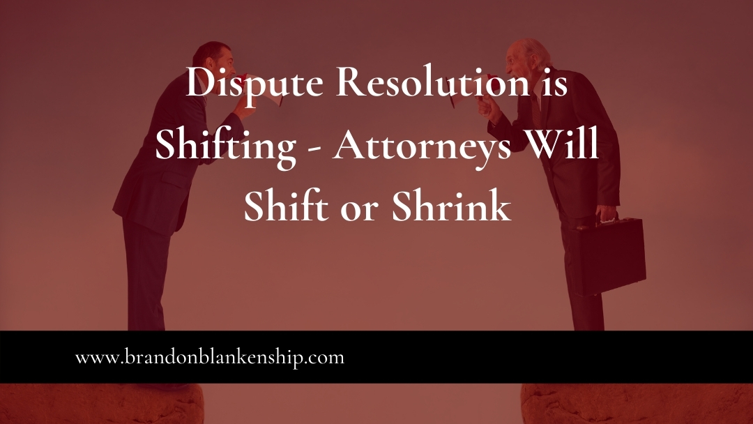 Dispute Resolution is Shifting – Attorneys Will Shift or Shrink